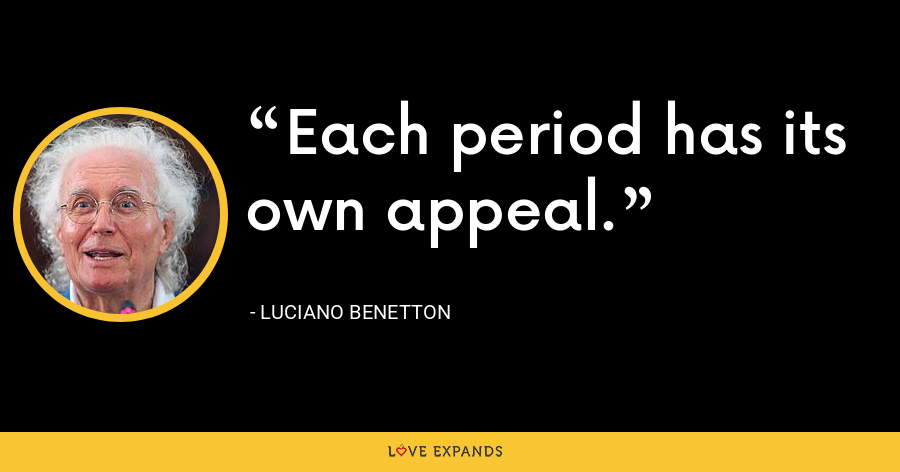Each period has its own appeal. - Luciano Benetton