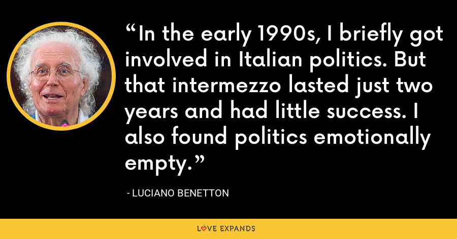 In the early 1990s, I briefly got involved in Italian politics. But that intermezzo lasted just two years and had little success. I also found politics emotionally empty. - Luciano Benetton
