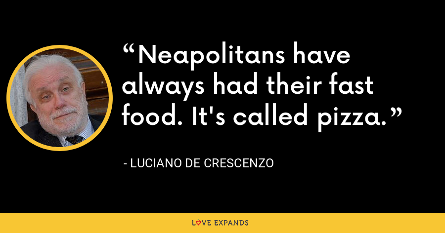 Neapolitans have always had their fast food. It's called pizza. - Luciano De Crescenzo