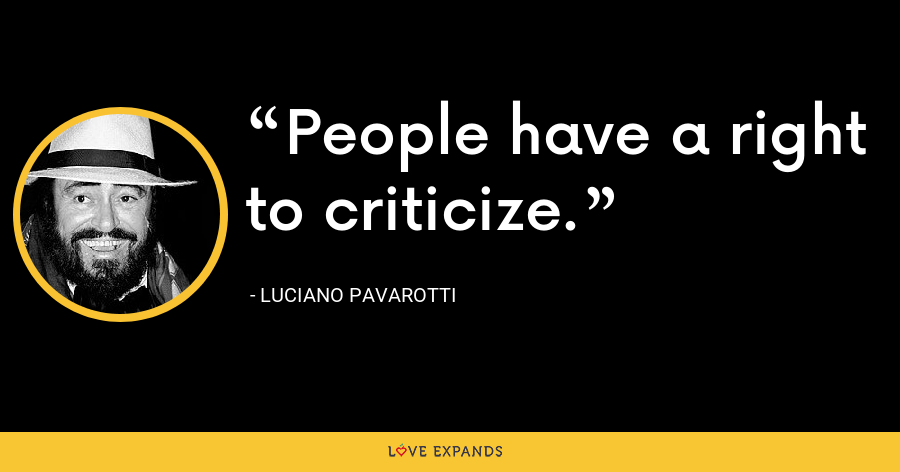 People have a right to criticize. - Luciano Pavarotti