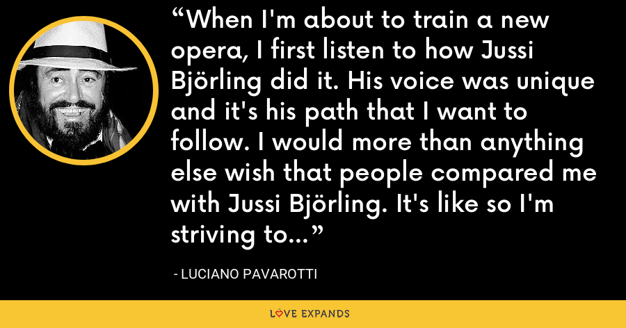 When I'm about to train a new opera, I first listen to how Jussi Björling did it. His voice was unique and it's his path that I want to follow. I would more than anything else wish that people compared me with Jussi Björling. It's like so I'm striving to sing. - Luciano Pavarotti