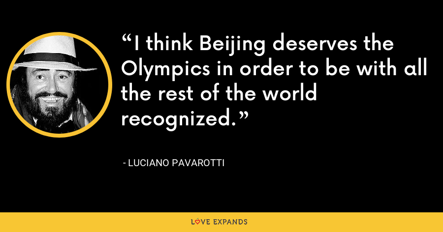 I think Beijing deserves the Olympics in order to be with all the rest of the world recognized. - Luciano Pavarotti