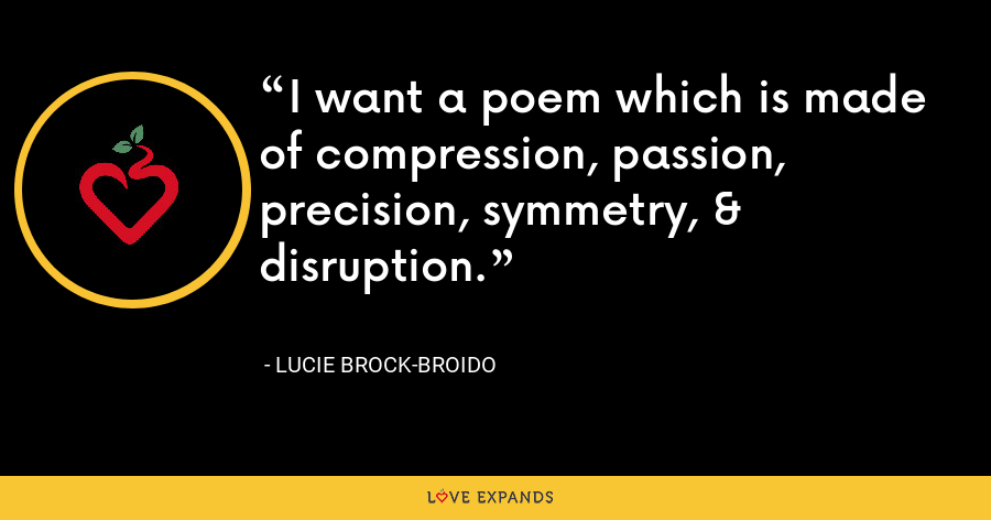 I want a poem which is made of compression, passion, precision, symmetry, & disruption. - Lucie Brock-Broido