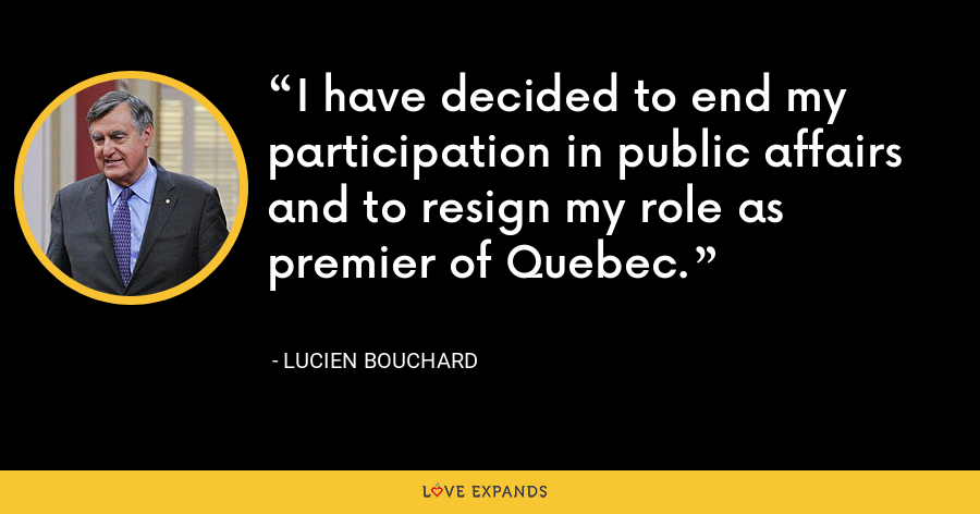 I have decided to end my participation in public affairs and to resign my role as premier of Quebec. - Lucien Bouchard