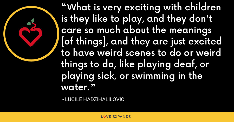 What is very exciting with children is they like to play, and they don't care so much about the meanings [of things], and they are just excited to have weird scenes to do or weird things to do, like playing deaf, or playing sick, or swimming in the water. - Lucile Hadzihalilovic