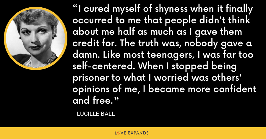I cured myself of shyness when it finally occurred to me that people didn't think about me half as much as I gave them credit for. The truth was, nobody gave a damn. Like most teenagers, I was far too self-centered. When I stopped being prisoner to what I worried was others' opinions of me, I became more confident and free. - Lucille Ball