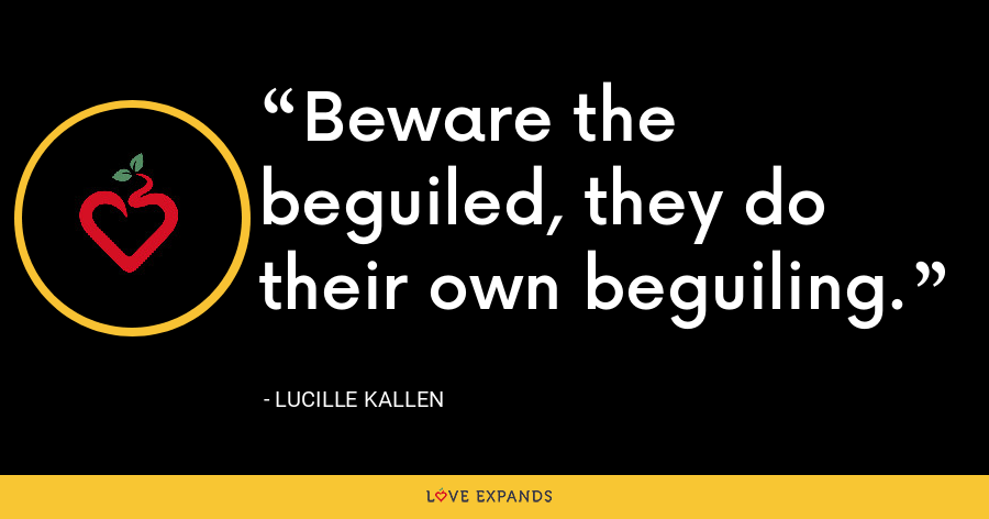 Beware the beguiled, they do their own beguiling. - Lucille Kallen