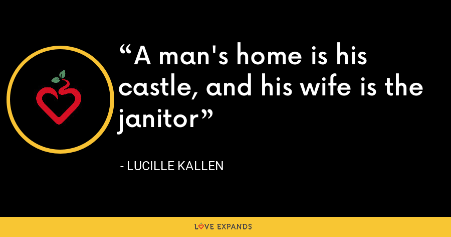 A man's home is his castle, and his wife is the janitor - Lucille Kallen