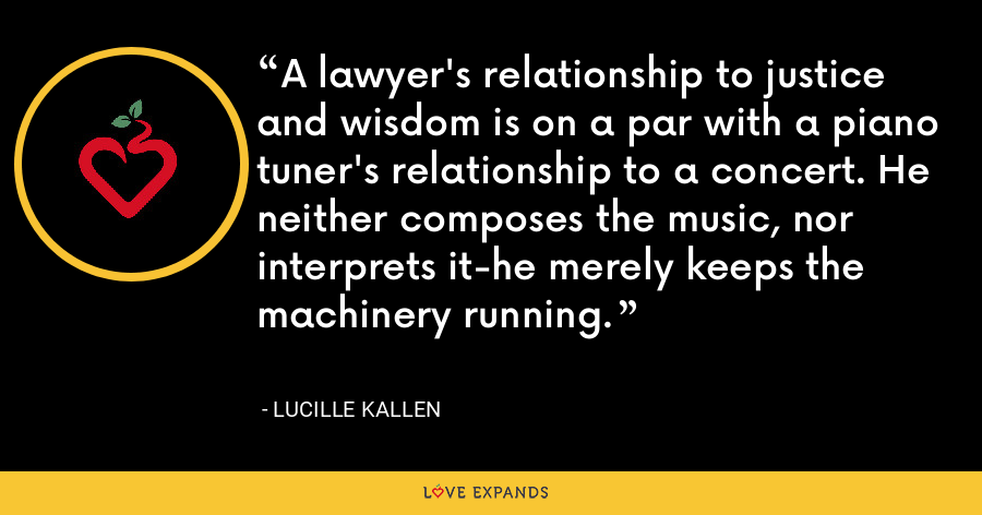 A lawyer's relationship to justice and wisdom is on a par with a piano tuner's relationship to a concert. He neither composes the music, nor interprets it-he merely keeps the machinery running. - Lucille Kallen