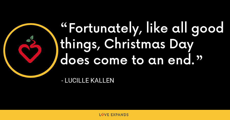 Fortunately, like all good things, Christmas Day does come to an end. - Lucille Kallen