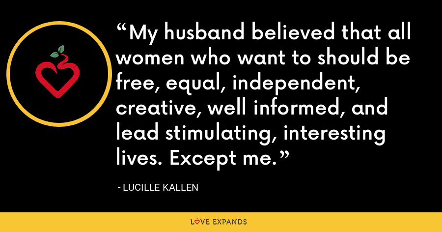 My husband believed that all women who want to should be free, equal, independent, creative, well informed, and lead stimulating, interesting lives. Except me. - Lucille Kallen