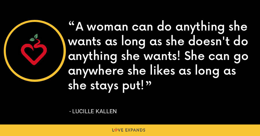 A woman can do anything she wants as long as she doesn't do anything she wants! She can go anywhere she likes as long as she stays put! - Lucille Kallen