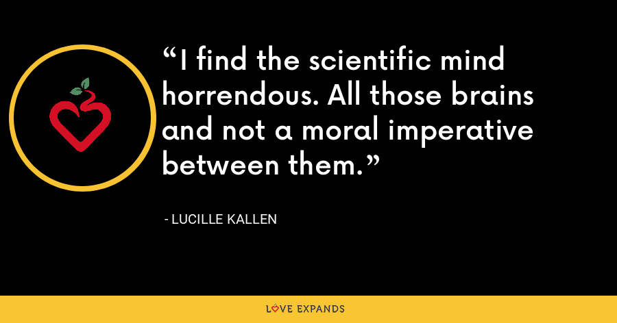 I find the scientific mind horrendous. All those brains and not a moral imperative between them. - Lucille Kallen