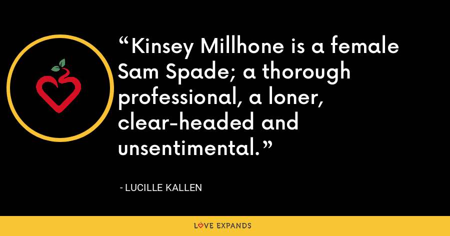Kinsey Millhone is a female Sam Spade; a thorough professional, a loner, clear-headed and unsentimental. - Lucille Kallen