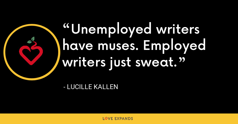 Unemployed writers have muses. Employed writers just sweat. - Lucille Kallen