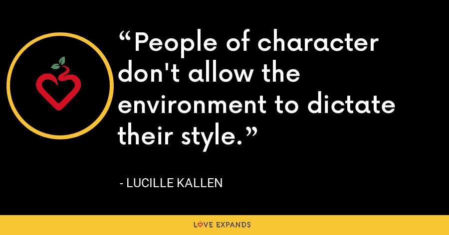 People of character don't allow the environment to dictate their style. - Lucille Kallen
