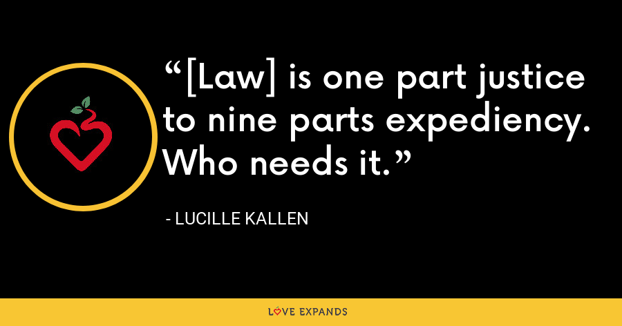 [Law] is one part justice to nine parts expediency. Who needs it. - Lucille Kallen