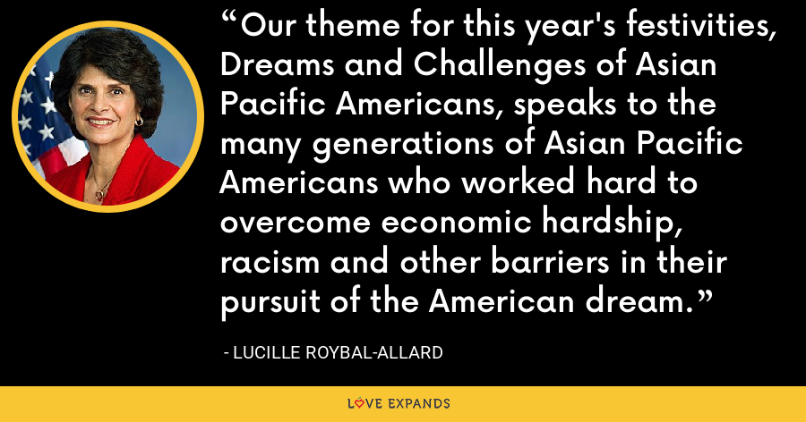 Our theme for this year's festivities, Dreams and Challenges of Asian Pacific Americans, speaks to the many generations of Asian Pacific Americans who worked hard to overcome economic hardship, racism and other barriers in their pursuit of the American dream. - Lucille Roybal-Allard