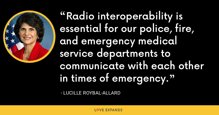 Radio interoperability is essential for our police, fire, and emergency medical service departments to communicate with each other in times of emergency. - Lucille Roybal-Allard