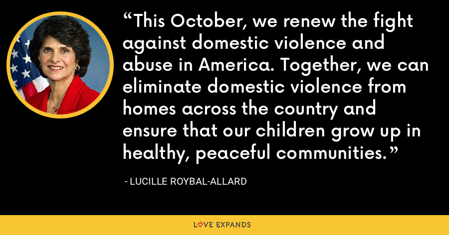 This October, we renew the fight against domestic violence and abuse in America. Together, we can eliminate domestic violence from homes across the country and ensure that our children grow up in healthy, peaceful communities. - Lucille Roybal-Allard