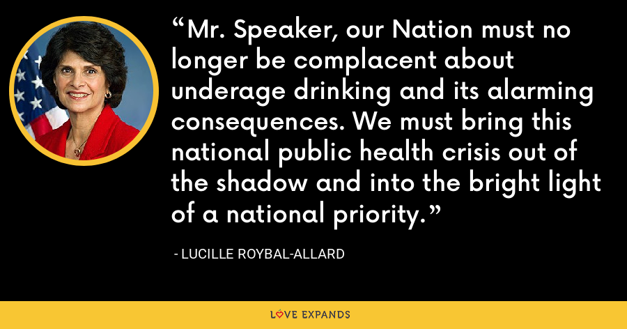 Mr. Speaker, our Nation must no longer be complacent about underage drinking and its alarming consequences. We must bring this national public health crisis out of the shadow and into the bright light of a national priority. - Lucille Roybal-Allard