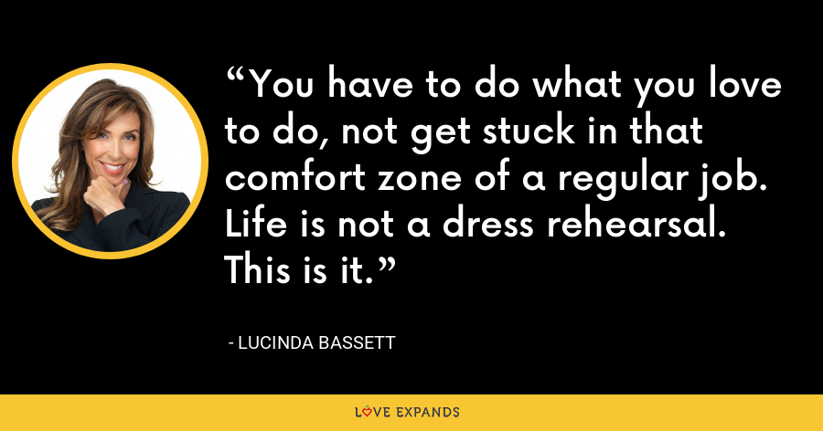 You have to do what you love to do, not get stuck in that comfort zone of a regular job. Life is not a dress rehearsal. This is it. - Lucinda Bassett