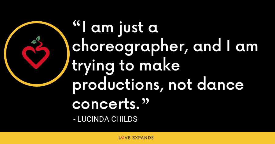 I am just a choreographer, and I am trying to make productions, not dance concerts. - Lucinda Childs