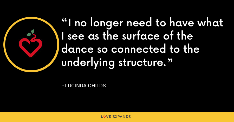 I no longer need to have what I see as the surface of the dance so connected to the underlying structure. - Lucinda Childs