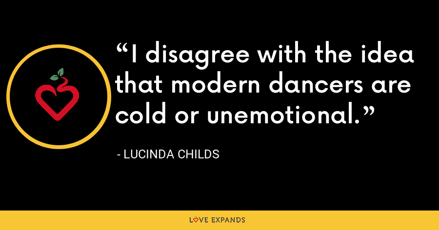 I disagree with the idea that modern dancers are cold or unemotional. - Lucinda Childs