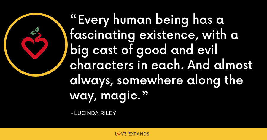Every human being has a fascinating existence, with a big cast of good and evil characters in each. And almost always, somewhere along the way, magic. - Lucinda Riley