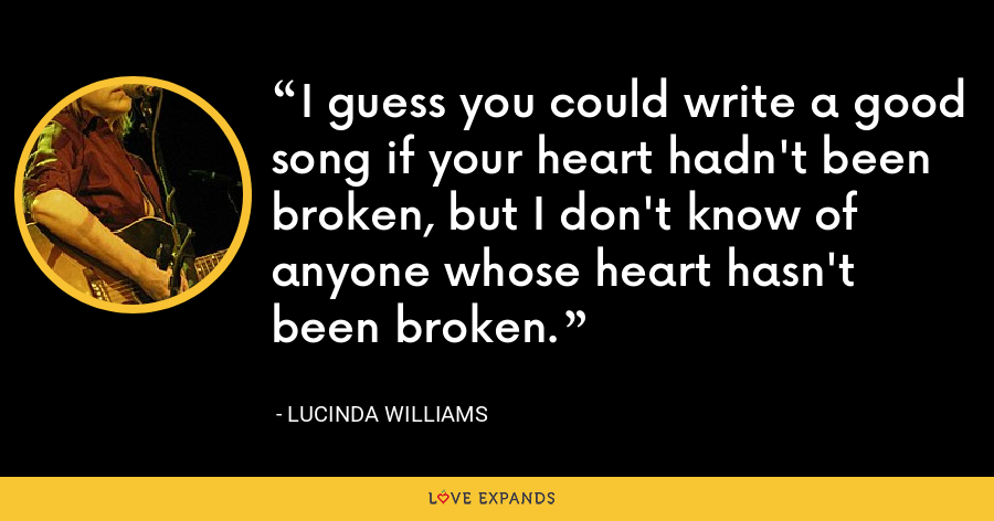 I guess you could write a good song if your heart hadn't been broken, but I don't know of anyone whose heart hasn't been broken. - Lucinda Williams