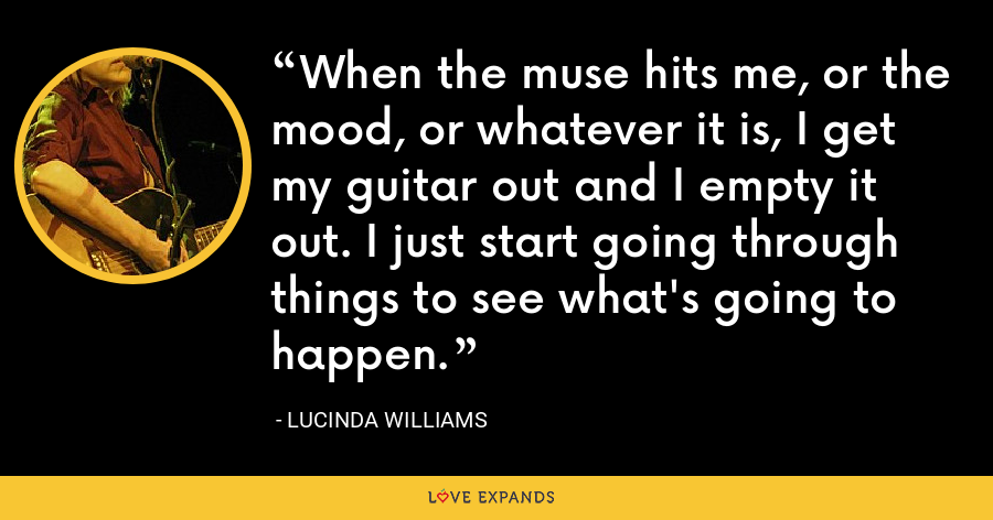 When the muse hits me, or the mood, or whatever it is, I get my guitar out and I empty it out. I just start going through things to see what's going to happen. - Lucinda Williams