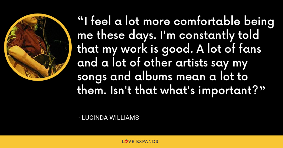 I feel a lot more comfortable being me these days. I'm constantly told that my work is good. A lot of fans and a lot of other artists say my songs and albums mean a lot to them. Isn't that what's important? - Lucinda Williams