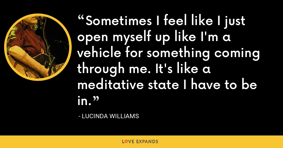 Sometimes I feel like I just open myself up like I'm a vehicle for something coming through me. It's like a meditative state I have to be in. - Lucinda Williams
