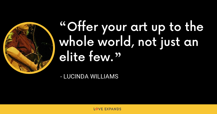 Offer your art up to the whole world, not just an elite few. - Lucinda Williams