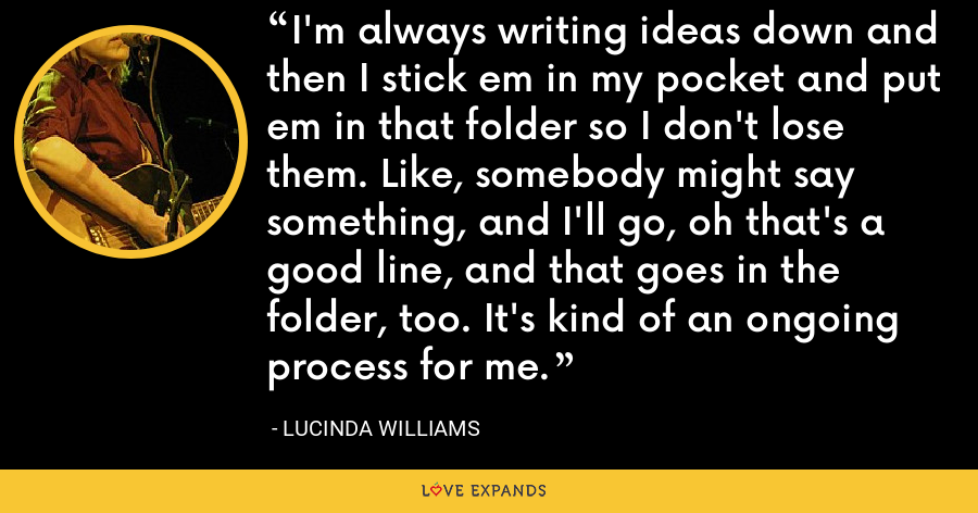 I'm always writing ideas down and then I stick em in my pocket and put em in that folder so I don't lose them. Like, somebody might say something, and I'll go, oh that's a good line, and that goes in the folder, too. It's kind of an ongoing process for me. - Lucinda Williams