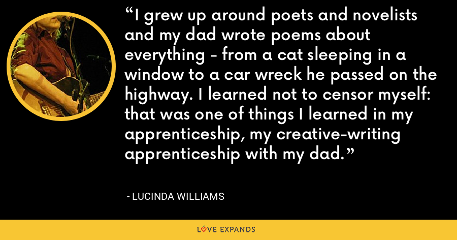 I grew up around poets and novelists and my dad wrote poems about everything - from a cat sleeping in a window to a car wreck he passed on the highway. I learned not to censor myself: that was one of things I learned in my apprenticeship, my creative-writing apprenticeship with my dad. - Lucinda Williams