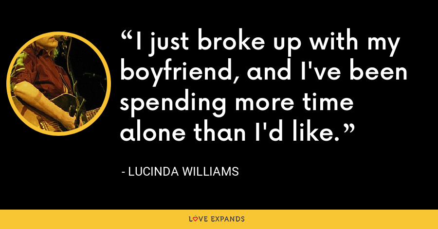 I just broke up with my boyfriend, and I've been spending more time alone than I'd like. - Lucinda Williams
