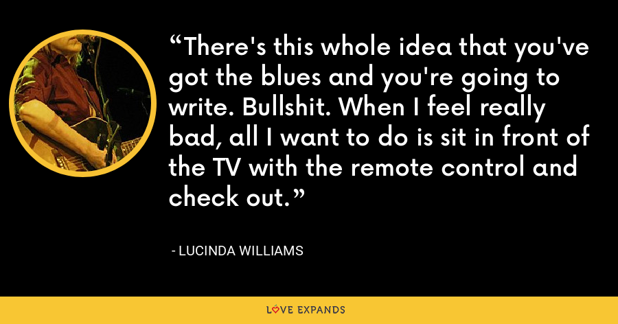 There's this whole idea that you've got the blues and you're going to write. Bullshit. When I feel really bad, all I want to do is sit in front of the TV with the remote control and check out. - Lucinda Williams