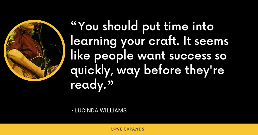 You should put time into learning your craft. It seems like people want success so quickly, way before they're ready. - Lucinda Williams