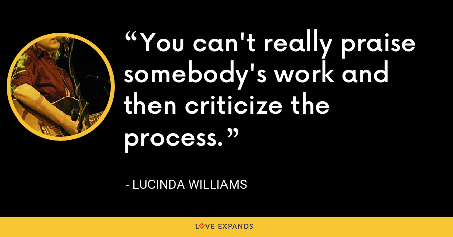 You can't really praise somebody's work and then criticize the process. - Lucinda Williams