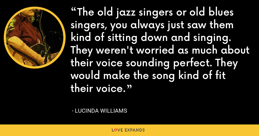 The old jazz singers or old blues singers, you always just saw them kind of sitting down and singing. They weren't worried as much about their voice sounding perfect. They would make the song kind of fit their voice. - Lucinda Williams