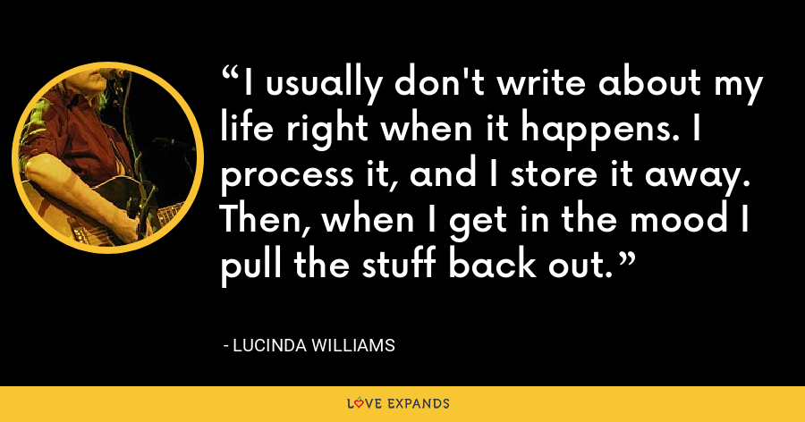 I usually don't write about my life right when it happens. I process it, and I store it away. Then, when I get in the mood I pull the stuff back out. - Lucinda Williams