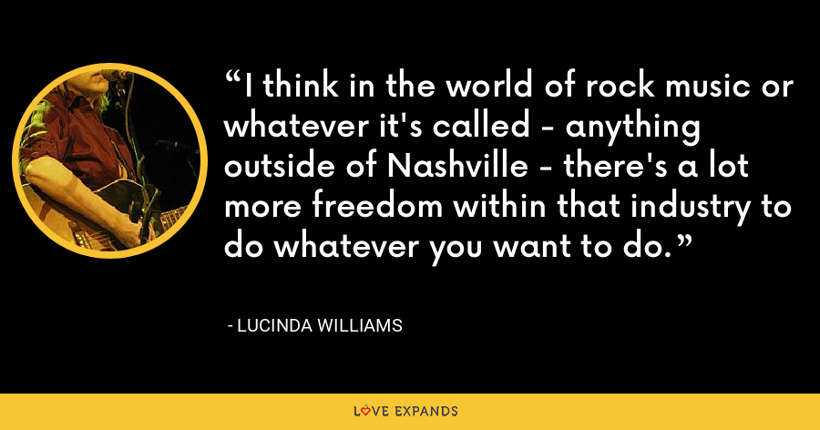 I think in the world of rock music or whatever it's called - anything outside of Nashville - there's a lot more freedom within that industry to do whatever you want to do. - Lucinda Williams