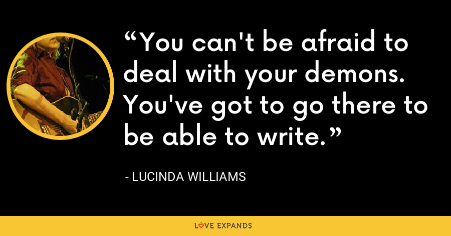 You can't be afraid to deal with your demons. You've got to go there to be able to write. - Lucinda Williams