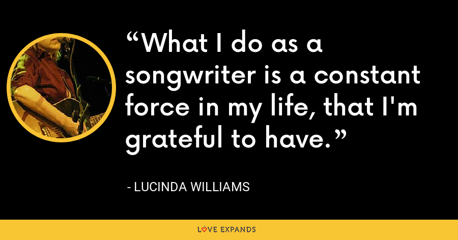 What I do as a songwriter is a constant force in my life, that I'm grateful to have. - Lucinda Williams