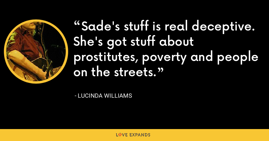 Sade's stuff is real deceptive. She's got stuff about prostitutes, poverty and people on the streets. - Lucinda Williams