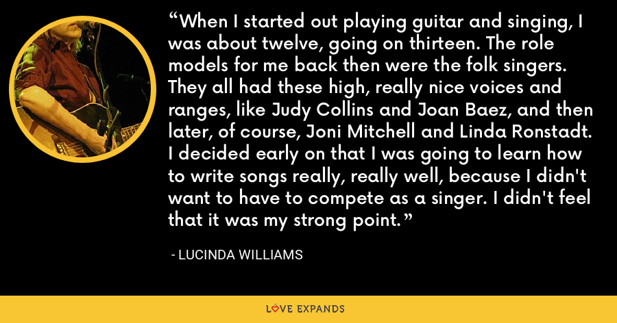 When I started out playing guitar and singing, I was about twelve, going on thirteen. The role models for me back then were the folk singers. They all had these high, really nice voices and ranges, like Judy Collins and Joan Baez, and then later, of course, Joni Mitchell and Linda Ronstadt. I decided early on that I was going to learn how to write songs really, really well, because I didn't want to have to compete as a singer. I didn't feel that it was my strong point. - Lucinda Williams