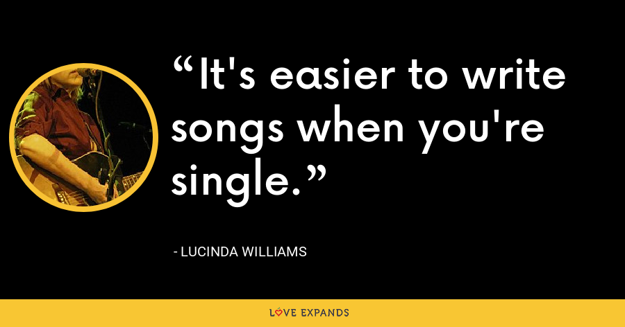 It's easier to write songs when you're single. - Lucinda Williams