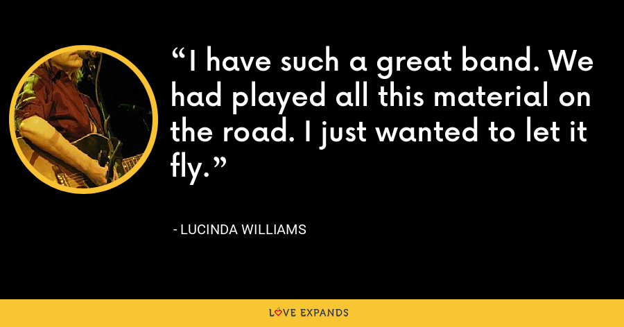 I have such a great band. We had played all this material on the road. I just wanted to let it fly. - Lucinda Williams